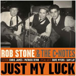 Rob Stone & The C-Notes  Just My Luck Earwig - 2003  First CD on Earwig Music with Legendary Chicago Bluesmen David Myers and Sam Lay. Nominated for Best Blues Album: Chicago Music Awards